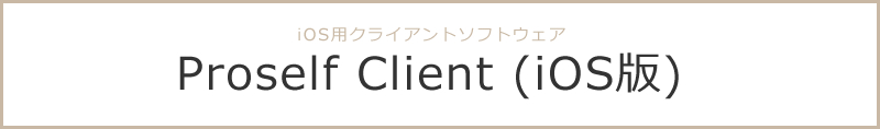 Proselfサーバーに接続し、iOS上からファイル/フォルダの操作が可能 Proself Client(iOS版)